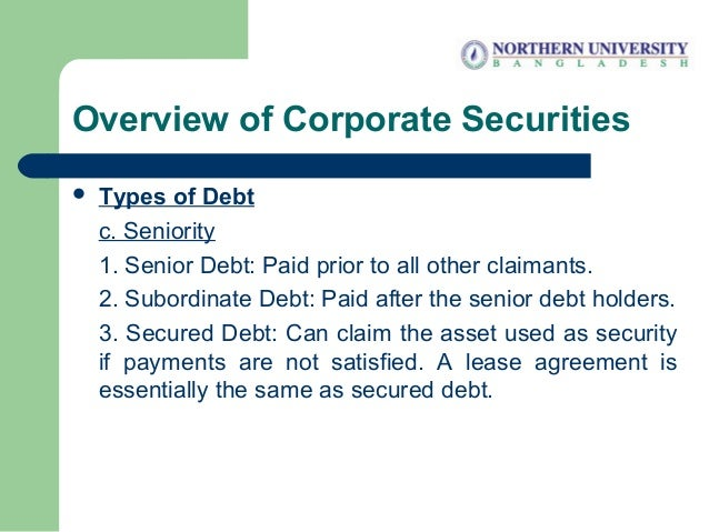 Overview of Corporate Securities  Types of Debt c. Seniority 1. Senior Debt: Paid prior to all other claimants. 2. Subord...