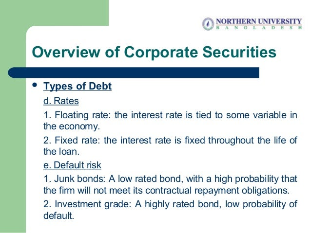 Overview of Corporate Securities  Types of Debt d. Rates 1. Floating rate: the interest rate is tied to some variable in ...