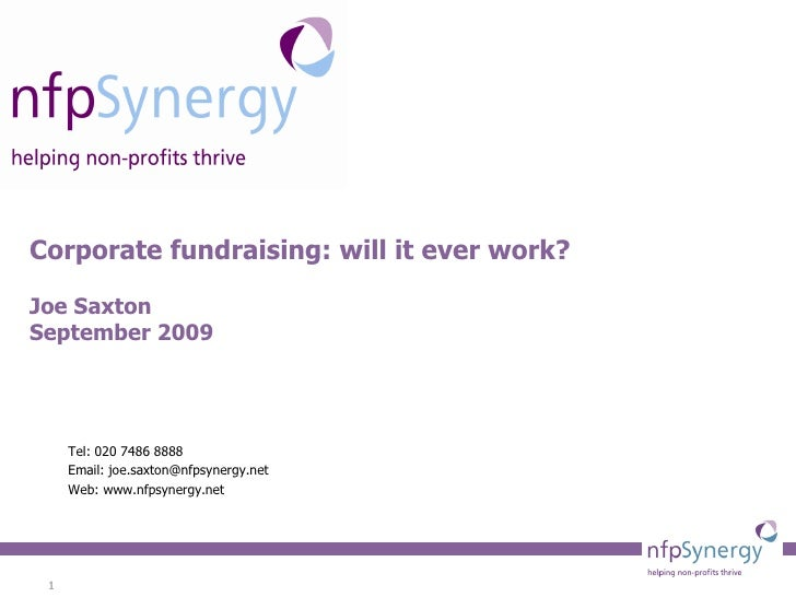 Corporate fundraising: will it ever work? Joe Saxton September 2009 Tel: 020 7486 8888 Email: joe.saxton@nfpsynergy.net We...