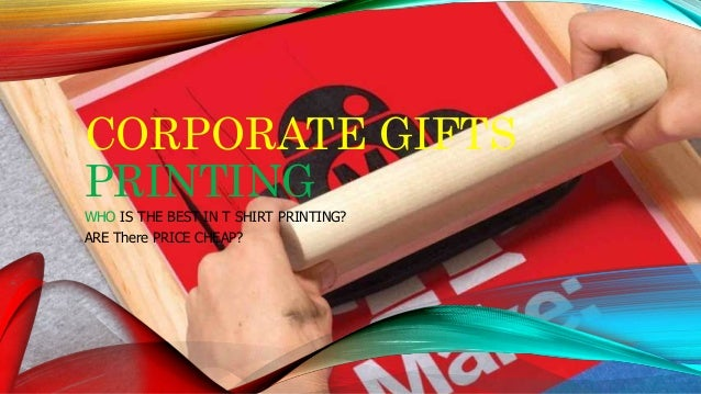 CORPORATE GIFTS PRINTING WHO IS THE BEST IN T SHIRT PRINTING? ARE There PRICE CHEAP?