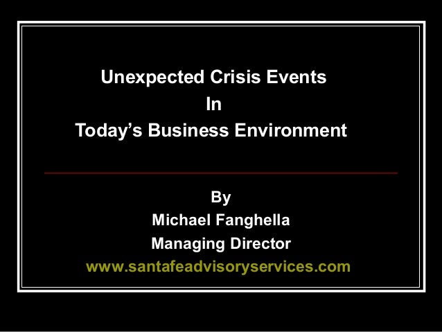 Unexpected Crisis Events In Today's Business Environment  By Michael Fanghella Managing Director www.santafeadvisoryservic...