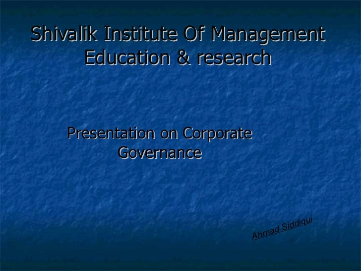 Shivalik Institute Of Management Education & research Presentation on Corporate Governance Ahmad Siddiqui