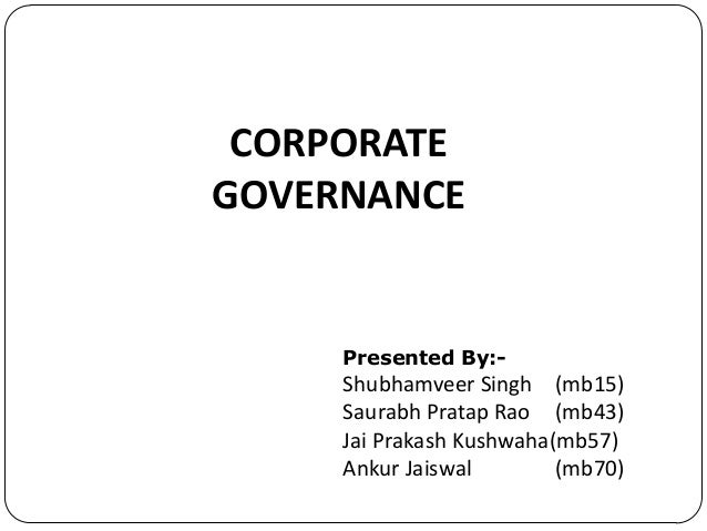 CORPORATE GOVERNANCE  Presented By:-  Shubhamveer Singh (mb15) Saurabh Pratap Rao (mb43) Jai Prakash Kushwaha(mb57) Ankur ...