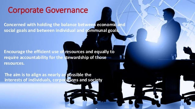 Corporate Governance Concerned with holding the balance between economic and social goals and between individual and commu...
