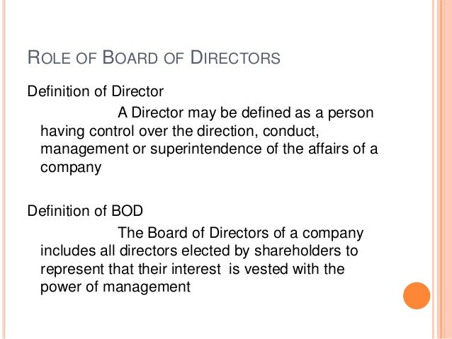 board of directors n. the policy managers of a corporation or organization elected by the shareholders or members. The Board in turn chooses the officers of the corporation, sets basic policy, and is responsible to the shareholders.