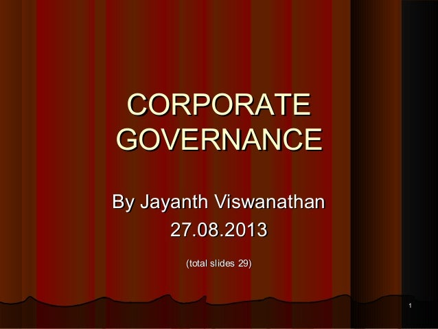 CORPORATE GOVERNANCE By Jayanth Viswanathan 27.08.2013 (total slides 29)  1
