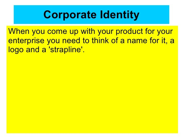 Corporate Identity When you come up with your product for your enterprise you need to think of a name for it, a logo and a...