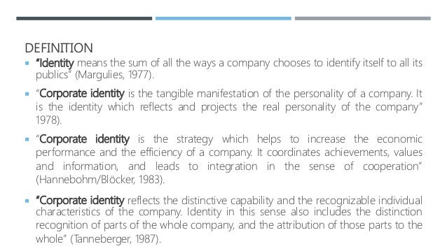 """DEFINITION  """"Identity means the sum of all the ways a company chooses to identify itself to all its publics"""" (Margulies, ..."""