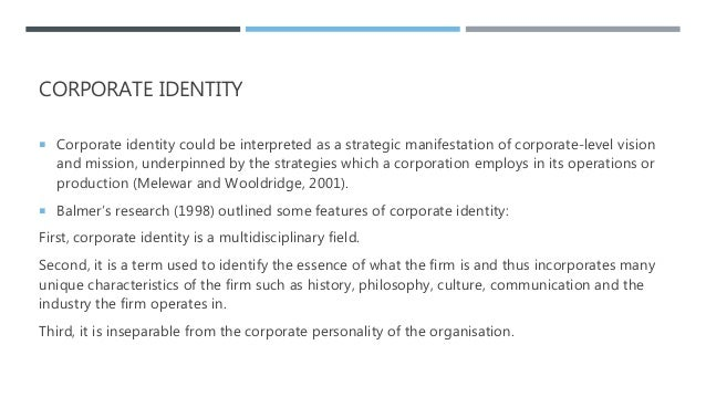 CORPORATE IDENTITY  Corporate identity could be interpreted as a strategic manifestation of corporate-level vision and mi...