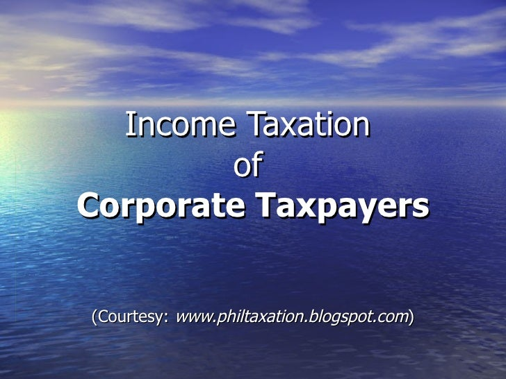 Income Taxation  of  Corporate Taxpayers (Courtesy:  www.philtaxation.blogspot.com )
