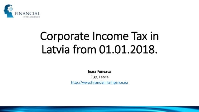 Corporate Income Tax in Latvia from 01.01.2018. Inara Funeaux Riga, Latvia http://www.financialintelligence.eu
