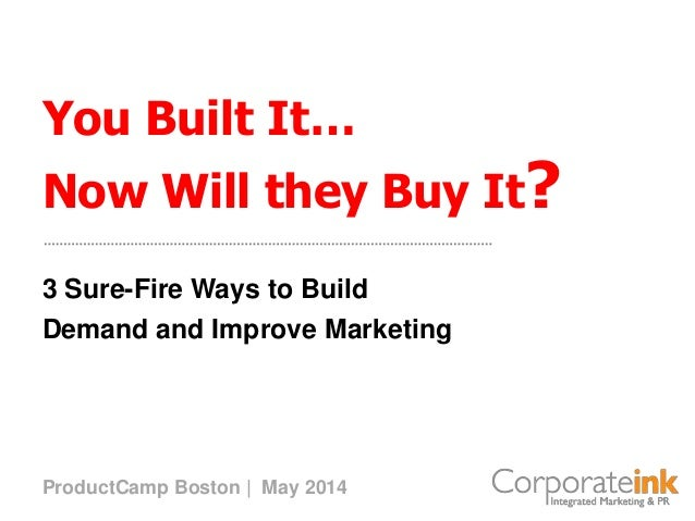 You Built It… Now Will they Buy It? 3 Sure-Fire Ways to Build Demand and Improve Marketing ProductCamp Boston | May 2014