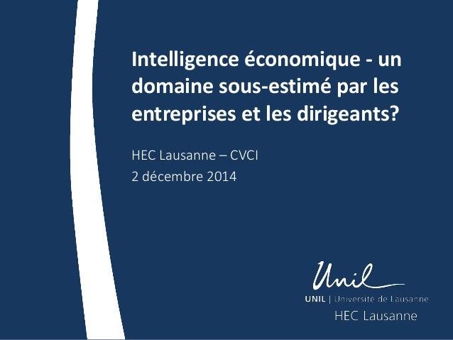 Intelligence économique - un domaine sous-estimé par les entreprises et les dirigeants? HEC Lausanne – CVCI 2 décembre 2014