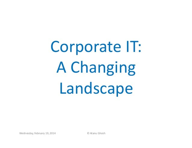 Corporate IT: A Changing Landscape Wednesday, February 19, 2014  © Atanu Ghosh
