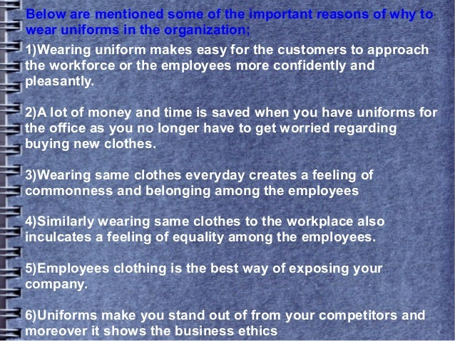 importance of wearing your uniform Uniforms eliminate the need to argue over what to wear to school everyday through simplicity, uniforms promote time efficiency, organization, and neatness parents and students agree that getting the morning off right is the key to a productive and happy day.