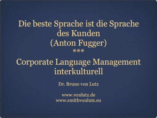 Die beste Sprache ist die Sprache des Kunden (Anton Fugger) *** Corporate Language Management interkulturell Dr. Bruno von...