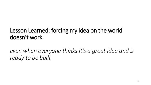 Lesson Learned: forcing my idea on the world doesn't work even when everyone thinks it's a great idea and is ready to be b...