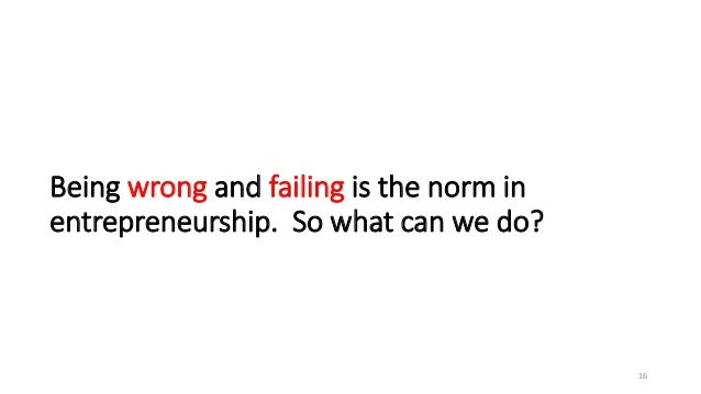 Being wrong and failing is the norm in entrepreneurship. So what can we do? 16
