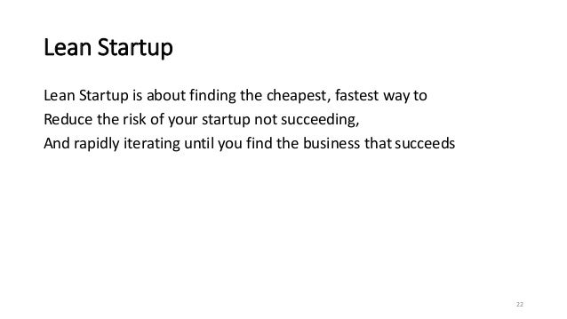 Lean Startup Lean Startup is about finding the cheapest, fastest way to Reduce the risk of your startup not succeeding, An...