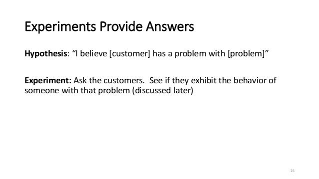 """Experiments Provide Answers Hypothesis: """"I believe [customer] has a problem with [problem]"""" Experiment: Ask the customers...."""
