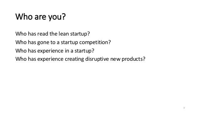 Who are you? Who has read the lean startup? Who has gone to a startup competition? Who has experience in a startup? Who ha...