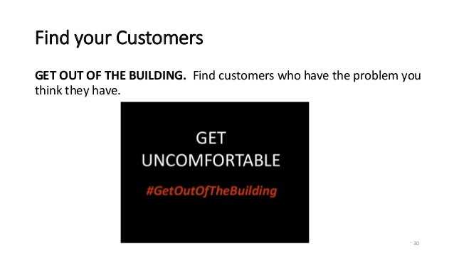 Find your Customers GET OUT OF THE BUILDING. Find customers who have the problem you think they have. 30