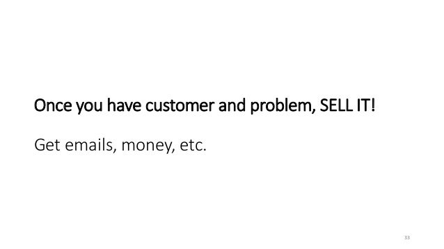 Once you have customer and problem, SELL IT! Get emails, money, etc. 33