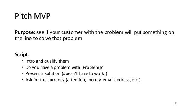 Pitch MVP Purpose: see if your customer with the problem will put something on the line to solve that problem Script: • In...