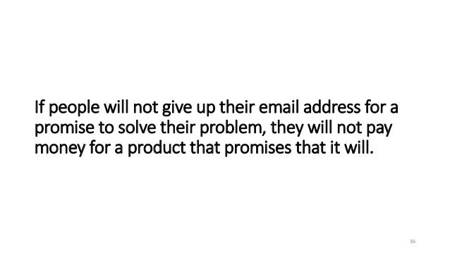 If people will not give up their email address for a promise to solve their problem, they will not pay money for a product...