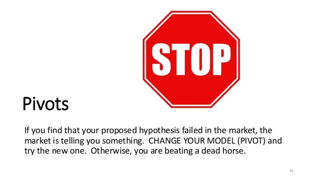 Pivots If you find that your proposed hypothesis failed in the market, the market is telling you something. CHANGE YOUR MO...