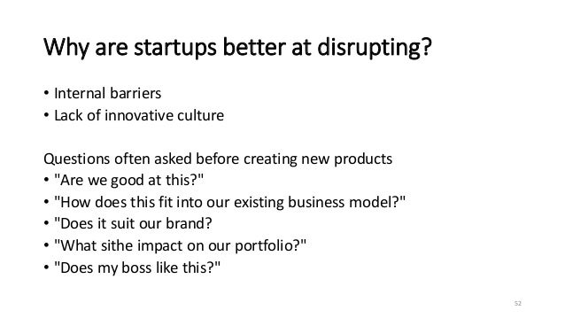 Why are startups better at disrupting? • Internal barriers • Lack of innovative culture Questions often asked before creat...