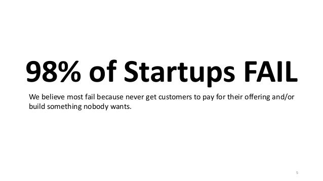 98% of Startups FAIL 5 We believe most fail because never get customers to pay for their offering and/or build something n...