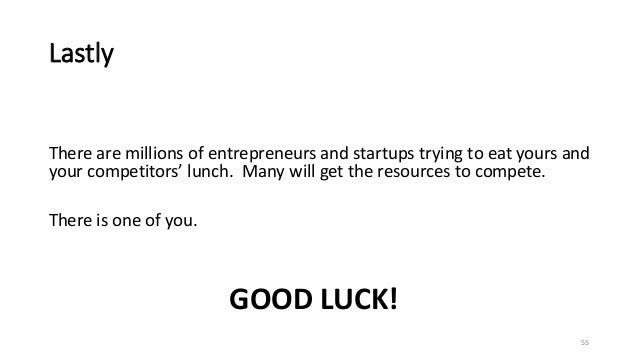 Lastly There are millions of entrepreneurs and startups trying to eat yours and your competitors' lunch. Many will get the...