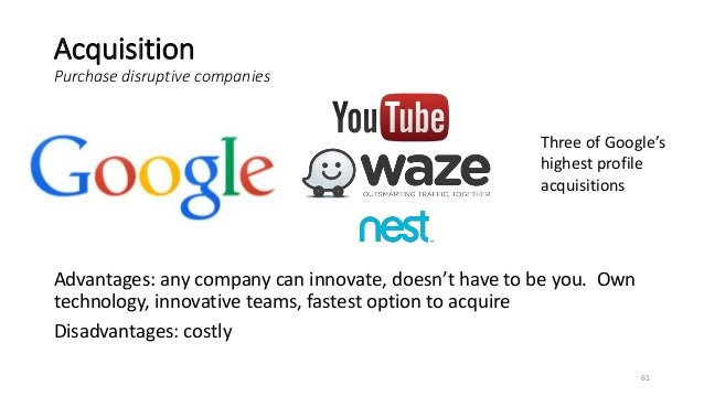 Acquisition Purchase disruptive companies Advantages: any company can innovate, doesn't have to be you. Own technology, in...
