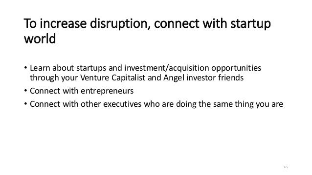 To increase disruption, connect with startup world • Learn about startups and investment/acquisition opportunities through...