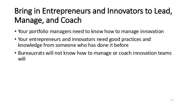 Bring in Entrepreneurs and Innovators to Lead, Manage, and Coach • Your portfolio managers need to know how to manage inno...