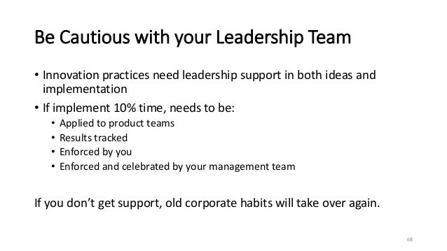 Be Cautious with your Leadership Team • Innovation practices need leadership support in both ideas and implementation • If...