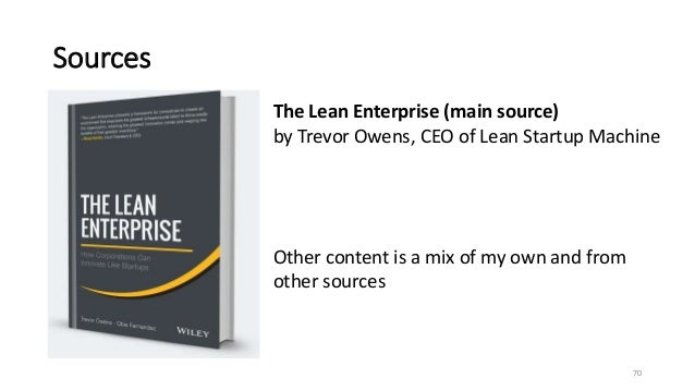 Sources 70 The Lean Enterprise (main source) by Trevor Owens, CEO of Lean Startup Machine Other content is a mix of my own...