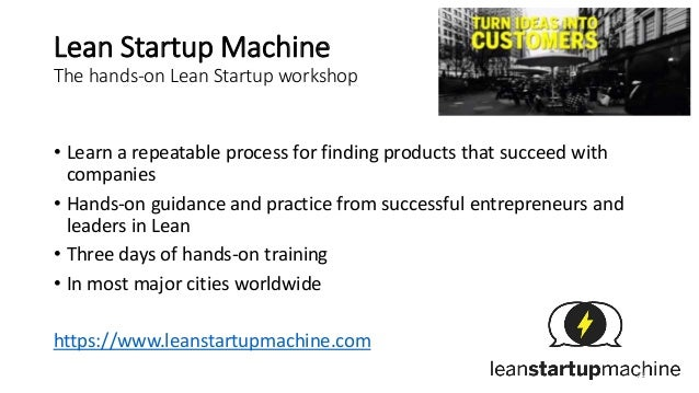 Lean Startup Machine The hands-on Lean Startup workshop • Learn a repeatable process for finding products that succeed wit...