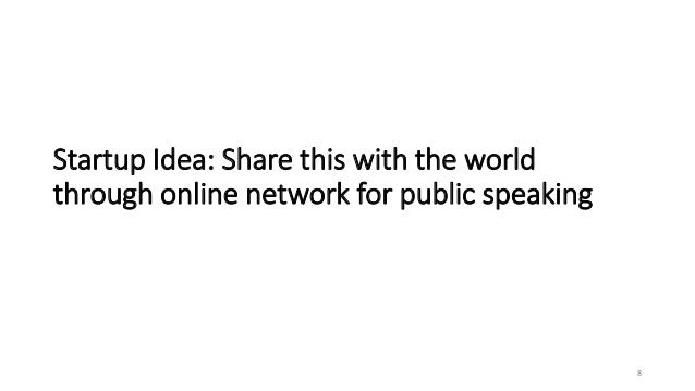 Startup Idea: Share this with the world through online network for public speaking 8