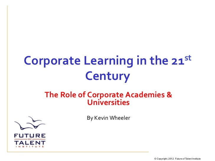 Corporate	  Learning	  in	  the	  21st	                       Century	       The	  Role	  of	  Corporate	  Academies	  &	 ...