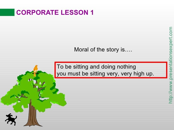 CORPORATE LESSON 1 Moral of the story is…. To be sitting and doing nothing you must be sitting very, very high up.
