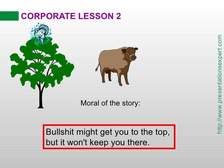CORPORATE LESSON 2 Moral of the story: Bullshit might get you to the top,  but it won't keep you there.