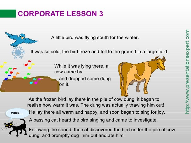 CORPORATE LESSON 3 A little bird was flying south for the winter. As the frozen bird lay there in the pile of cow dung, it...