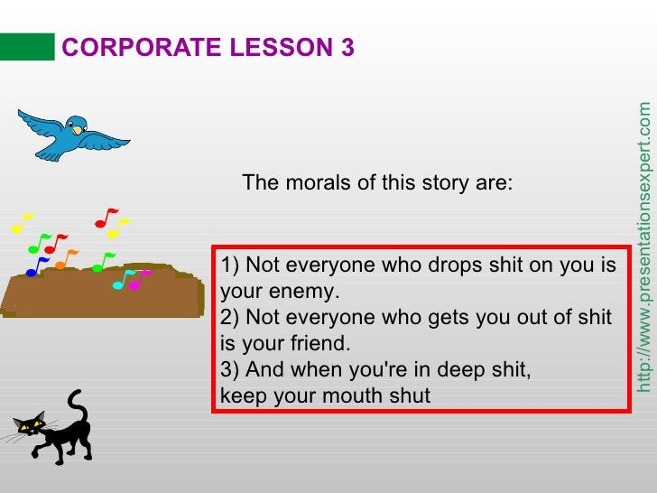 CORPORATE LESSON 3 The morals of this story are: 1) Not everyone who drops shit on you is your enemy. 2) Not everyone who ...