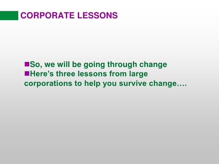CORPORATE LESSONS<br /><ul><li>So, we will be going through change