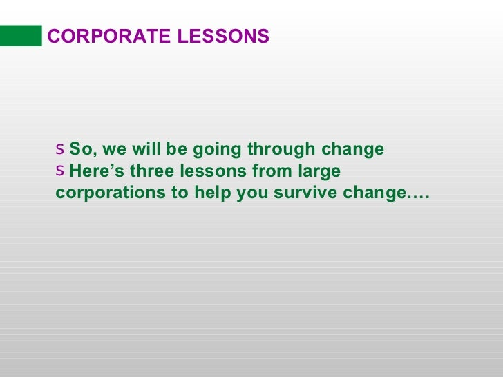 CORPORATE LESSONS <ul><li>So, we will be going through change </li></ul><ul><li>Here's three lessons from large corporatio...
