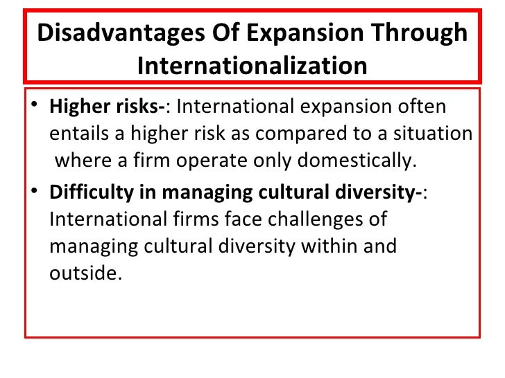 disadvantages of internationalisation in businesses Advantages and disadvantages of export-based methods as mentioned earlier, export-based method of internationalisation is initial stage of internationalisation process and only later most of firms switch to another mode for.