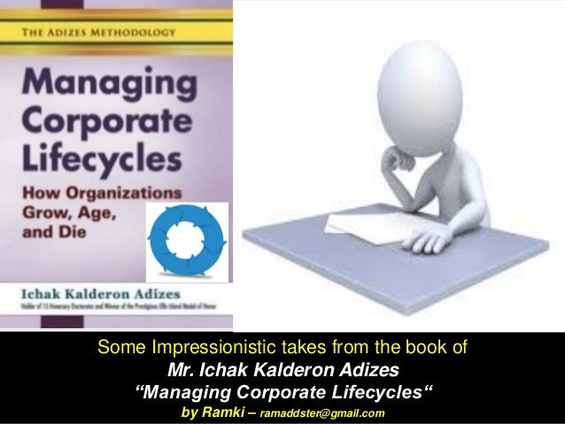 "Some Impressionistic takes from the book of Mr. Ichak Kalderon Adizes ""Managing Corporate Lifecycles"" by Ramki – ramaddste..."