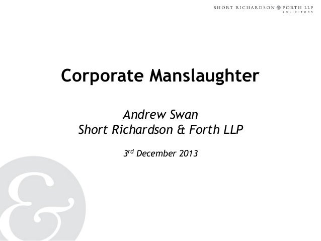 Corporate Manslaughter Andrew Swan Short Richardson & Forth LLP 3rd December 2013